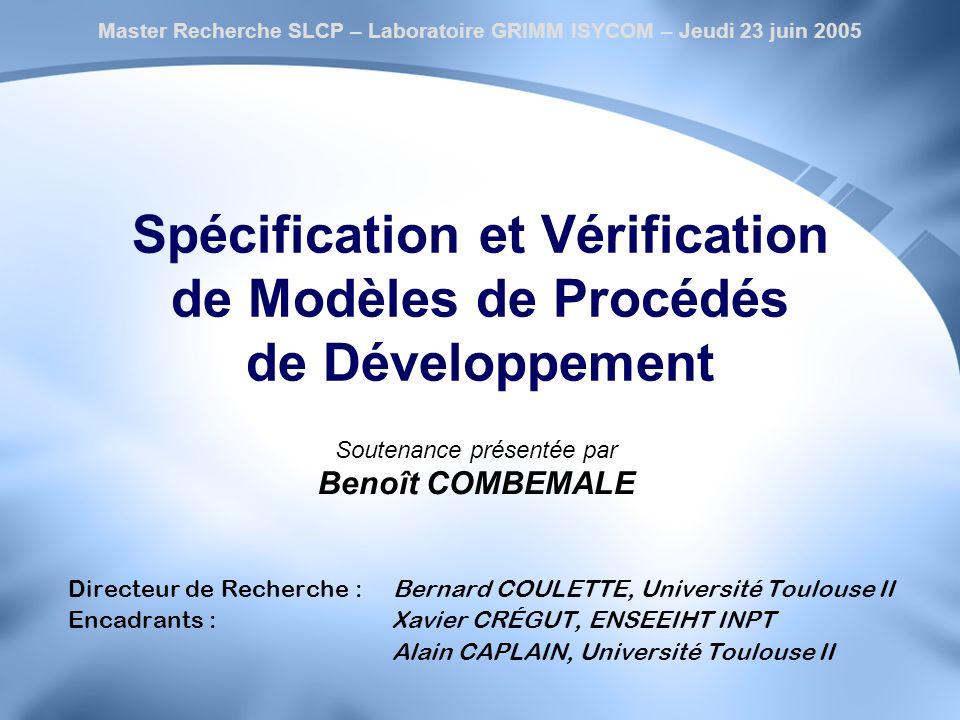 Spécification et Vérification de Modèles de Procédés de Développement Directeur de Recherche : Bernard COULETTE, Université Toulouse II Encadrants : X