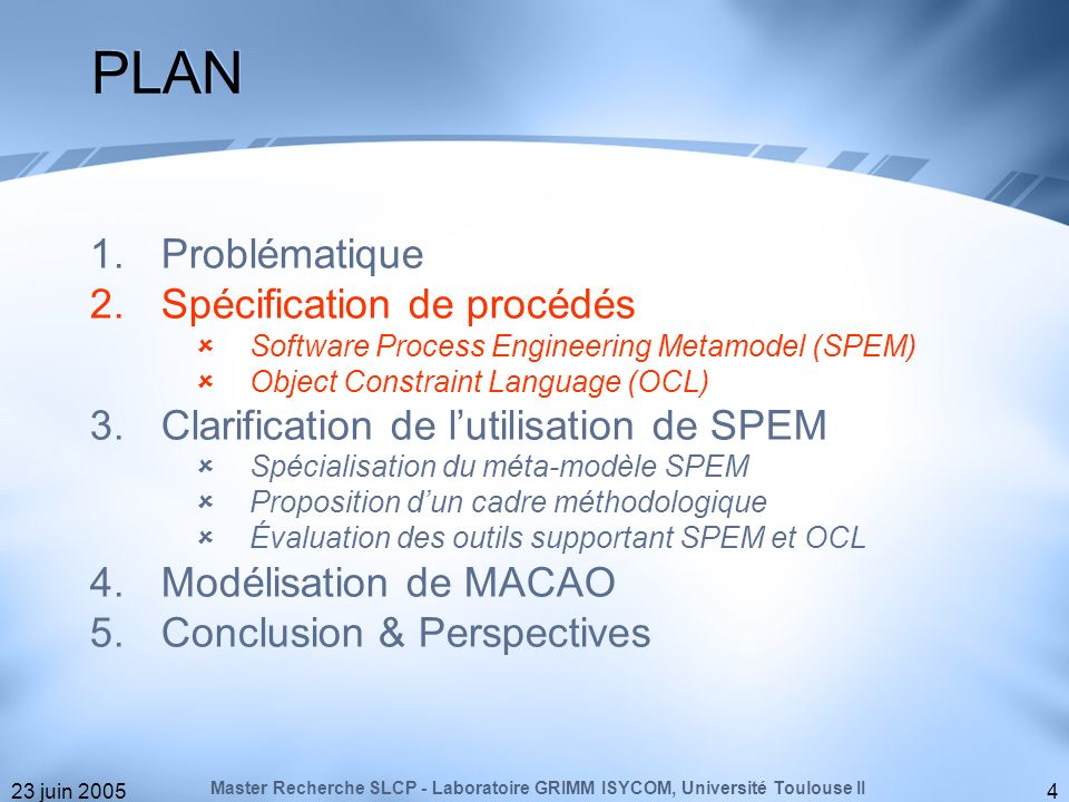 23 juin 20054 PLAN 1.Problématique 2.Spécification de procédés Software Process Engineering Metamodel (SPEM) Object Constraint Language (OCL) 3.Clarif