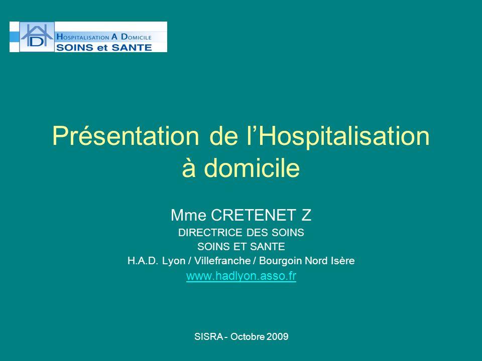 SISRA - Octobre 2009 Présentation de lHospitalisation à domicile Mme CRETENET Z DIRECTRICE DES SOINS SOINS ET SANTE H.A.D. Lyon / Villefranche / Bourg