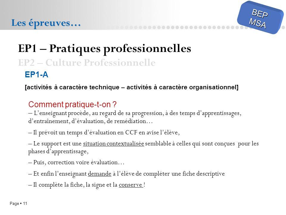 Page 11 BEPMSA Les épreuves… EP1 – Pratiques professionnelles EP2 – Culture Professionnelle EP1-A [activités à caractère technique – activités à carac