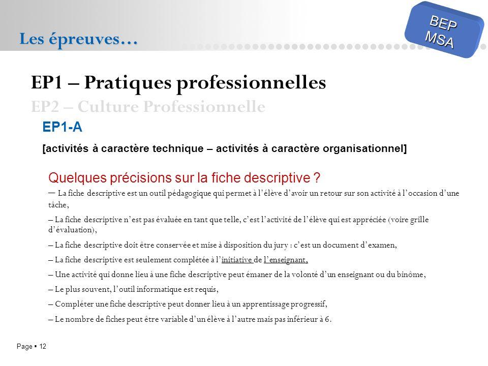 Page 12 BEPMSA Les épreuves… EP1 – Pratiques professionnelles EP2 – Culture Professionnelle EP1-A [activités à caractère technique – activités à caractère organisationnel] Quelques précisions sur la fiche descriptive .