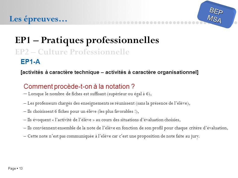 Page 13 BEPMSA Les épreuves… EP1 – Pratiques professionnelles EP2 – Culture Professionnelle EP1-A [activités à caractère technique – activités à carac