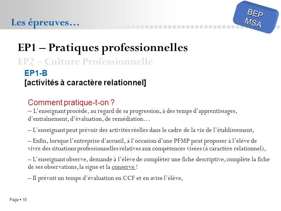 Page 15 BEPMSA Les épreuves… EP1 – Pratiques professionnelles EP2 – Culture Professionnelle EP1-B [activités à caractère relationnel] Comment pratique-t-on .