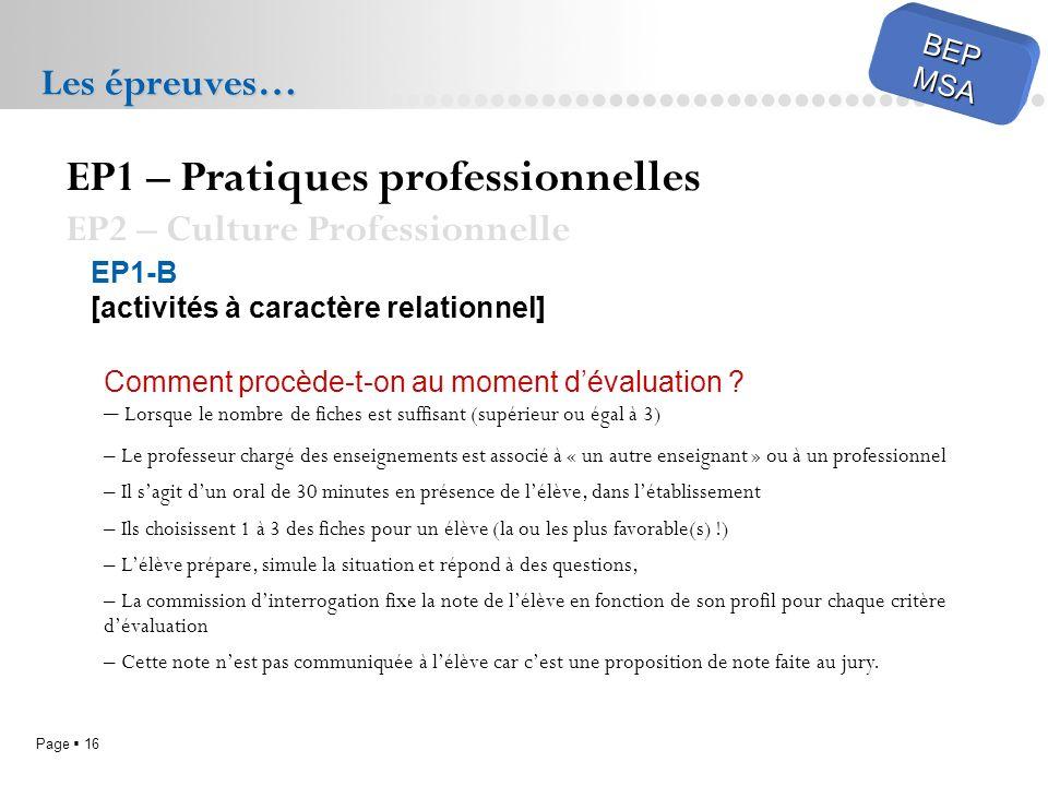 Page 16 BEPMSA Les épreuves… EP1 – Pratiques professionnelles EP2 – Culture Professionnelle EP1-B [activités à caractère relationnel] Comment procède-t-on au moment dévaluation .