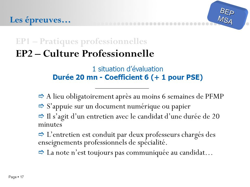 Page 17 BEPMSA Les épreuves… EP1 – Pratiques professionnelles EP2 – Culture Professionnelle A lieu obligatoirement après au moins 6 semaines de PFMP S