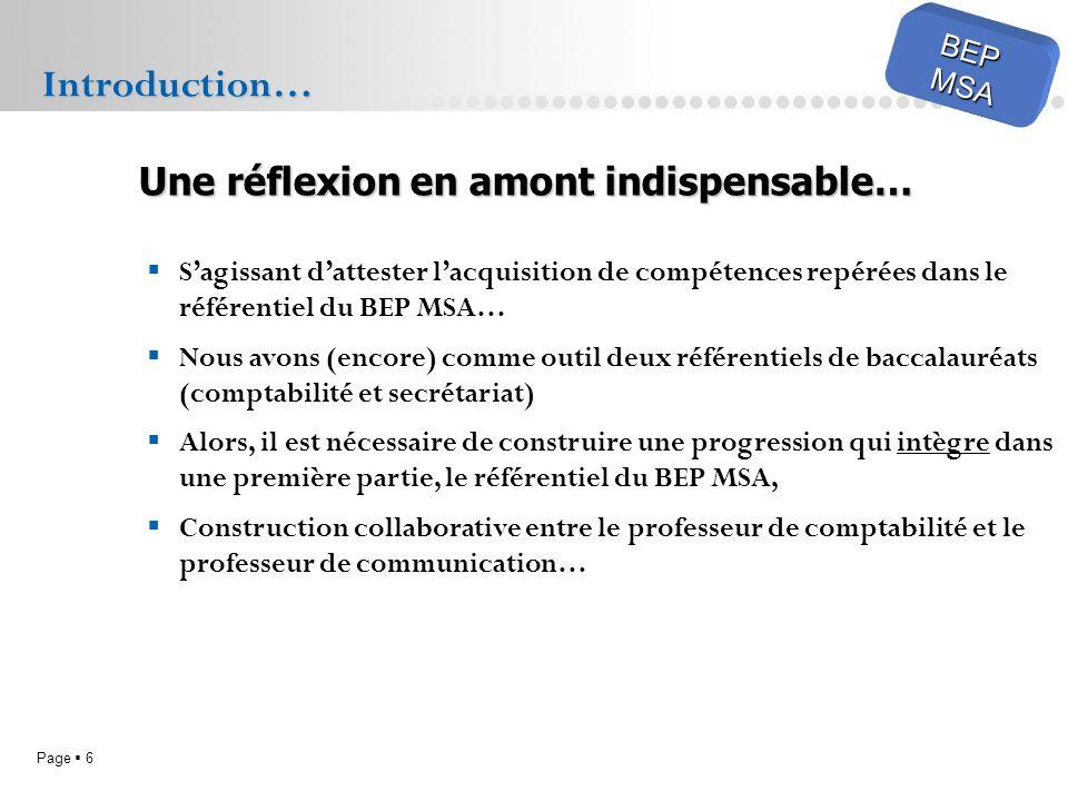 Page 6 BEPMSA Sagissant dattester lacquisition de compétences repérées dans le référentiel du BEP MSA… Nous avons (encore) comme outil deux référentiels de baccalauréats (comptabilité et secrétariat) Alors, il est nécessaire de construire une progression qui intègre dans une première partie, le référentiel du BEP MSA, Construction collaborative entre le professeur de comptabilité et le professeur de communication… Introduction… Une réflexion en amont indispensable…