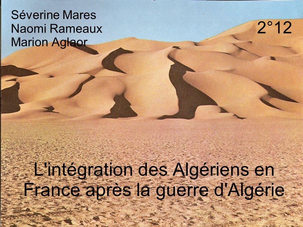 L intégration des Algériens en France après la guerre d Algérie Séverine Mares Naomi Rameaux Marion Aglaor 2°12