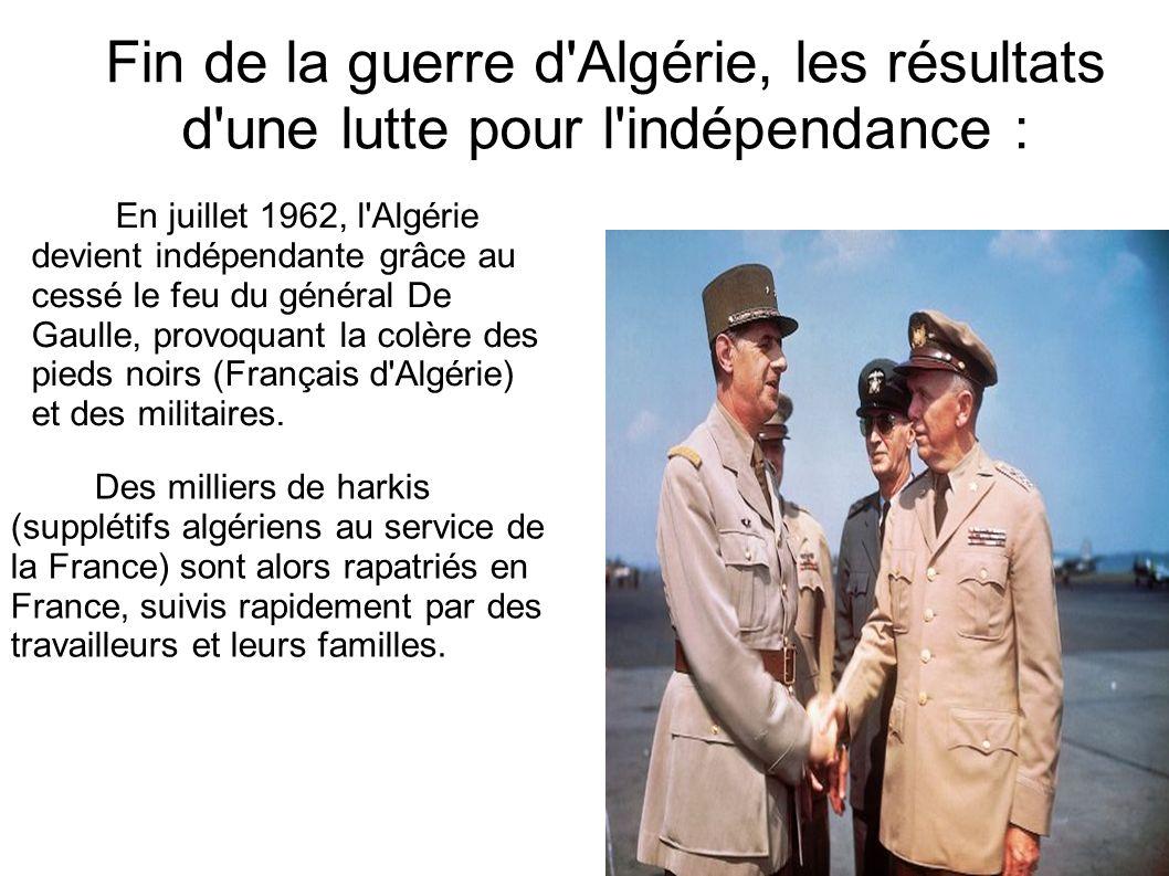 Fin de la guerre d Algérie, les résultats d une lutte pour l indépendance : En juillet 1962, l Algérie devient indépendante grâce au cessé le feu du général De Gaulle, provoquant la colère des pieds noirs (Français d Algérie) et des militaires.