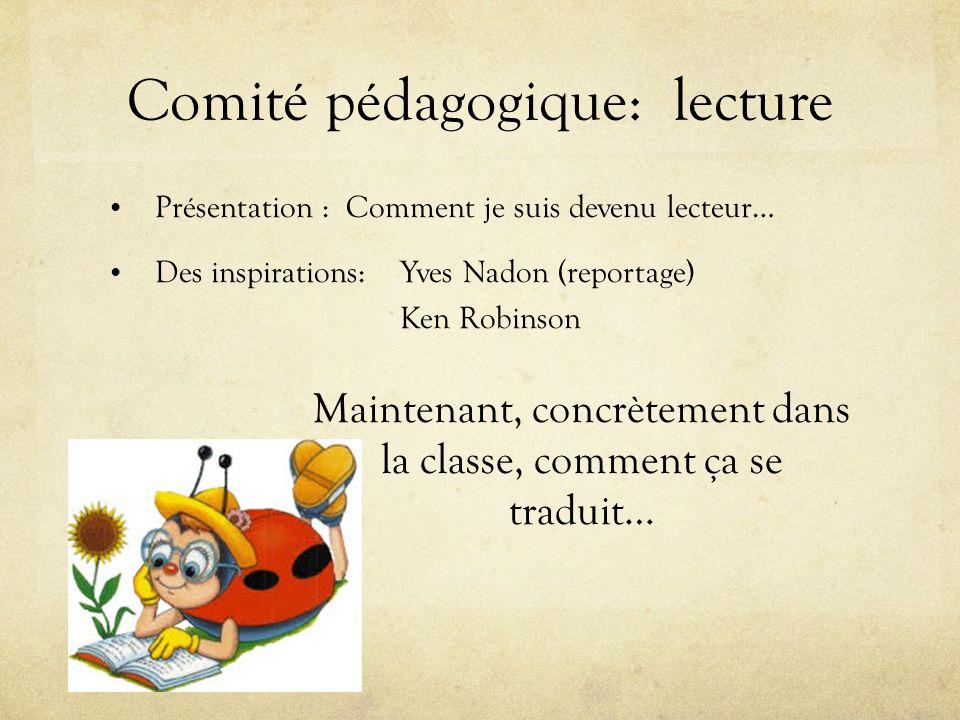 Comité pédagogique: lecture Présentation : Comment je suis devenu lecteur… Des inspirations: Yves Nadon (reportage) Ken Robinson Maintenant, concrètement dans la classe, comment ça se traduit…