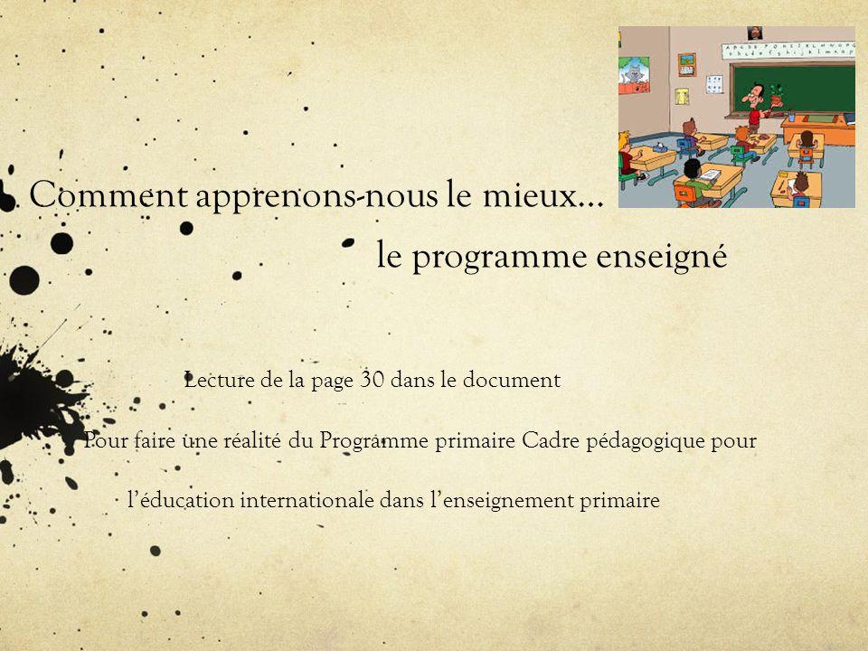 Comment apprenons-nous le mieux… le programme enseigné Lecture de la page 30 dans le document Pour faire une réalité du Programme primaire Cadre pédagogique pour léducation internationale dans lenseignement primaire