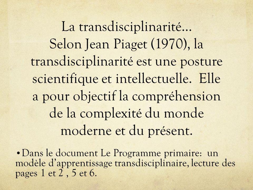La transdisciplinarité… Selon Jean Piaget (1970), la transdisciplinarité est une posture scientifique et intellectuelle. Elle a pour objectif la compr