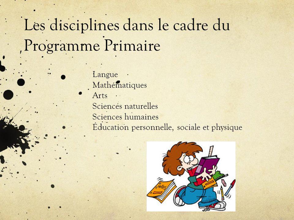 Les disciplines dans le cadre du Programme Primaire Langue Mathématiques Arts Sciences naturelles Sciences humaines Éducation personnelle, sociale et