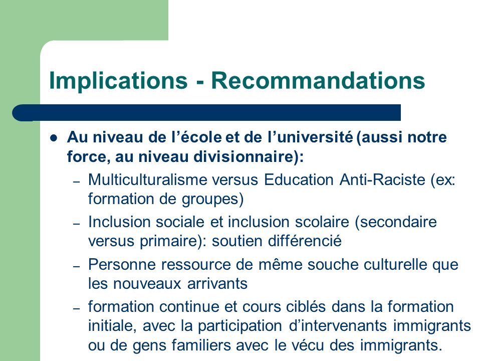 Implications - Recommandations Au niveau de lécole et de luniversité (aussi notre force, au niveau divisionnaire): – Multiculturalisme versus Educatio