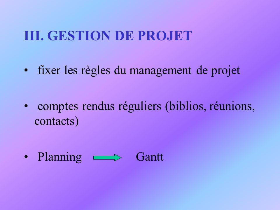III. GESTION DE PROJET fixer les règles du management de projet comptes rendus réguliers (biblios, réunions, contacts) Planning Gantt
