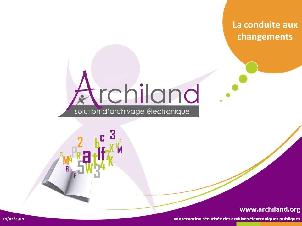 conservation sécurisée des archives électroniques publiques 19/05/2014 La conduite aux changements www.archiland.org