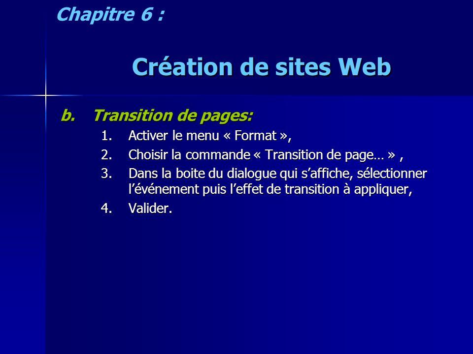 Création de sites Web b.Transition de pages: 1.Activer le menu « Format », 2.Choisir la commande « Transition de page… », 3.Dans la boite du dialogue qui saffiche, sélectionner lévénement puis leffet de transition à appliquer, 4.Valider.
