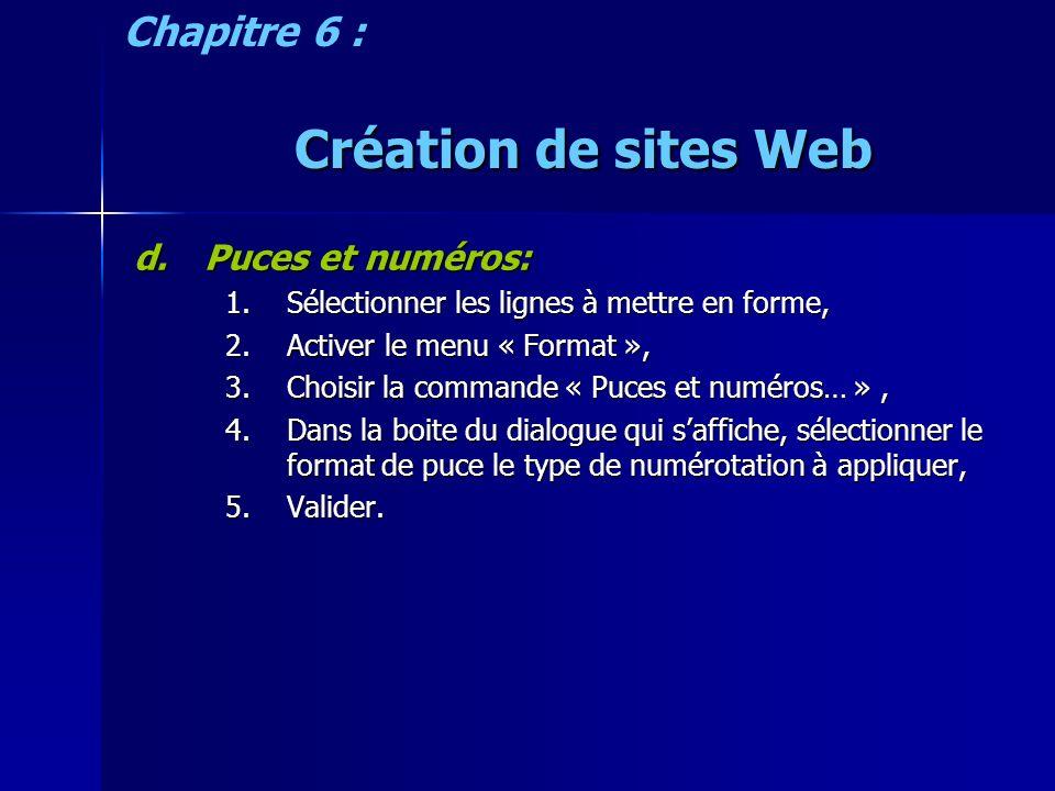 Création de sites Web d.Puces et numéros: 1.Sélectionner les lignes à mettre en forme, 2.Activer le menu « Format », 3.Choisir la commande « Puces et numéros… », 4.Dans la boite du dialogue qui saffiche, sélectionner le format de puce le type de numérotation à appliquer, 5.Valider.