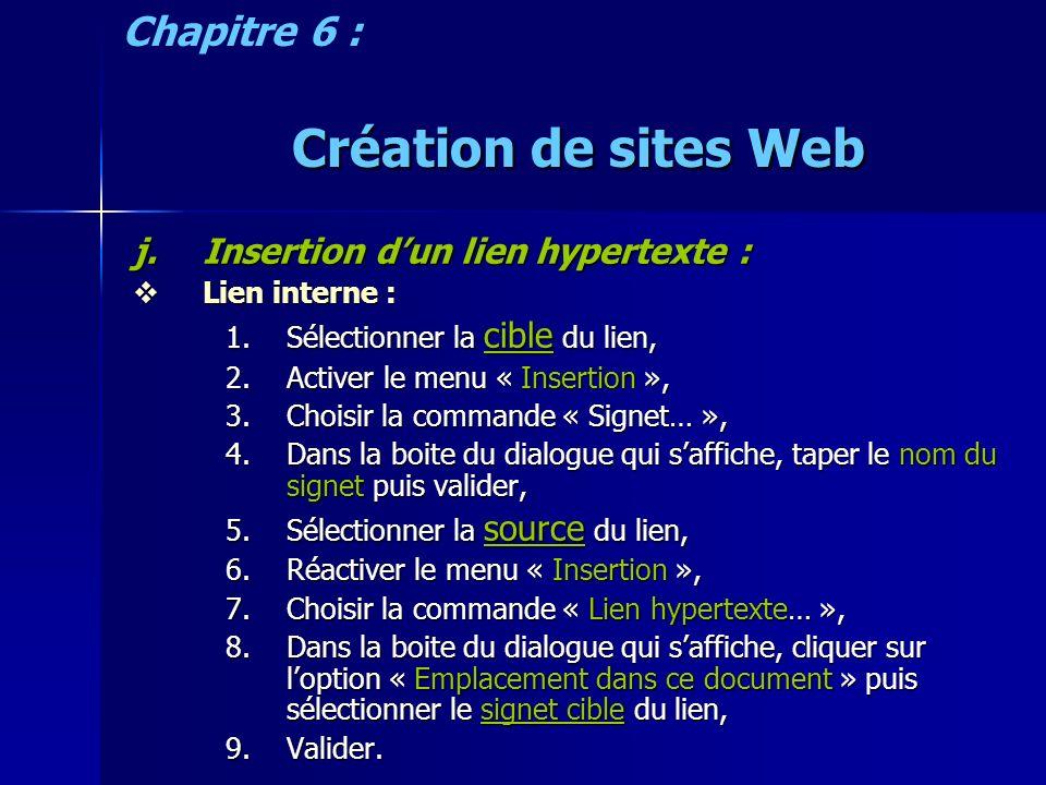 Création de sites Web j.Insertion dun lien hypertexte : Lien interne : Lien interne : 1.Sélectionner la cible du lien, 2.Activer le menu « Insertion », 3.Choisir la commande « Signet… », 4.Dans la boite du dialogue qui saffiche, taper le nom du signet puis valider, 5.Sélectionner la source du lien, 6.Réactiver le menu « Insertion », 7.Choisir la commande « Lien hypertexte… », 8.Dans la boite du dialogue qui saffiche, cliquer sur loption « Emplacement dans ce document » puis sélectionner le signet cible du lien, 9.Valider.