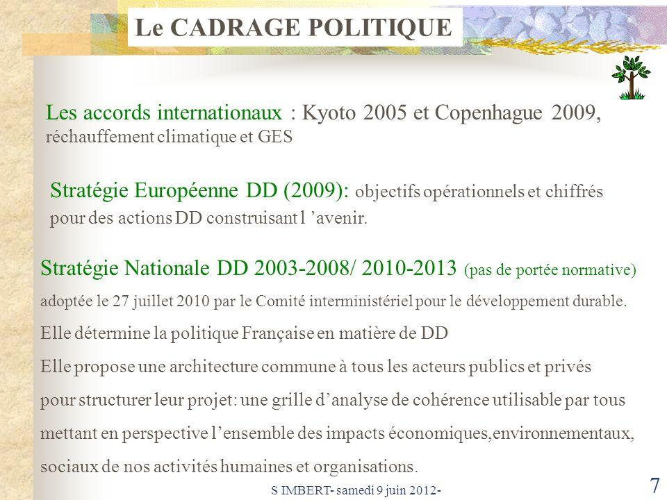 S IMBERT- samedi 9 juin 2012- 7 Le CADRAGE POLITIQUE Les accords internationaux : Kyoto 2005 et Copenhague 2009, réchauffement climatique et GES Stratégie Européenne DD (2009): objectifs opérationnels et chiffrés pour des actions DD construisant l avenir.