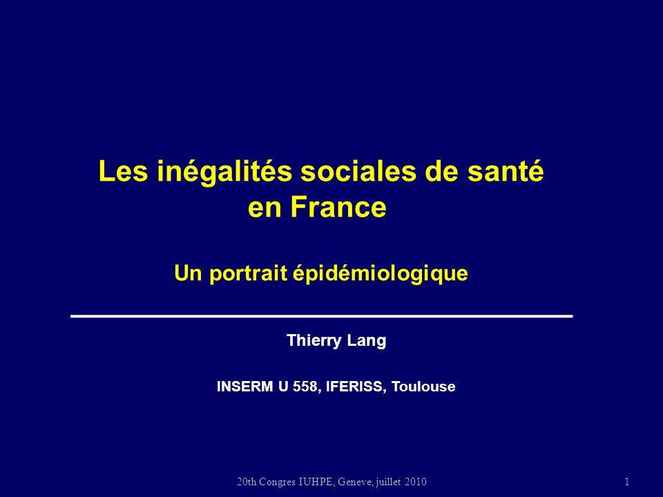 20th Congres IUHPE, Geneve, juillet 2010 Thierry Lang INSERM U 558, IFERISS, Toulouse Les inégalités sociales de santé en France Un portrait épidémiologique 1