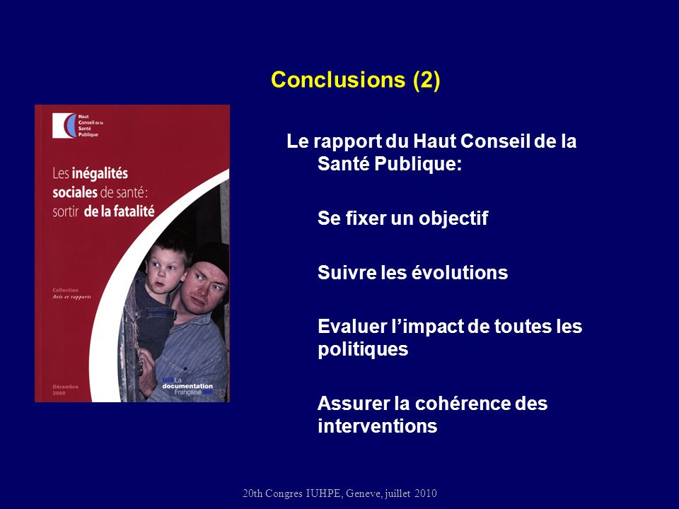 20th Congres IUHPE, Geneve, juillet 2010 Le rapport du Haut Conseil de la Santé Publique: Se fixer un objectif Suivre les évolutions Evaluer limpact de toutes les politiques Assurer la cohérence des interventions Conclusions (2)