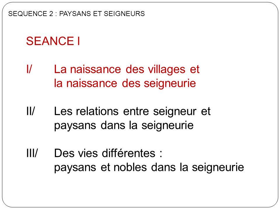 SEANCE I I/ La naissance des villages et la naissance des seigneurie II/ Les relations entre seigneur et paysans dans la seigneurie III/ Des vies diff