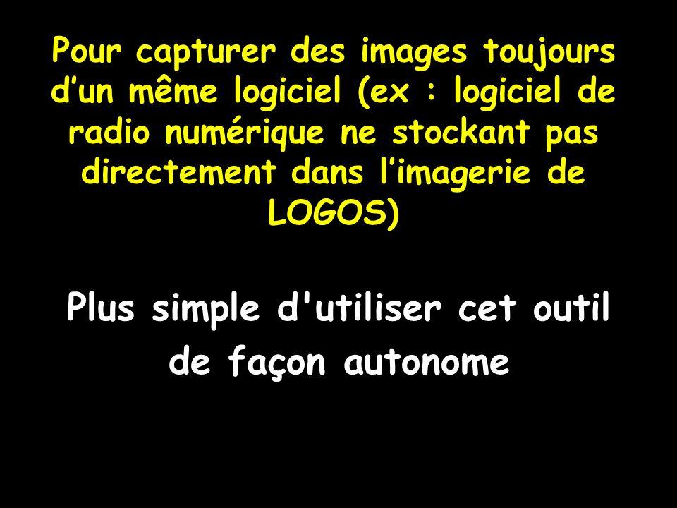 Pour capturer des images toujours dun même logiciel (ex : logiciel de radio numérique ne stockant pas directement dans limagerie de LOGOS) Plus simple