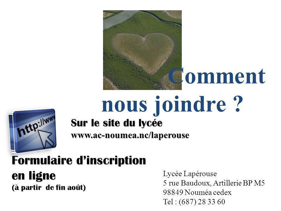 Comment nous joindre ? Sur le site du lycée www.ac-noumea.nc/laperouse Formulaire dinscription en ligne (à partir de fin août) Lycée Lapérouse 5 rue B