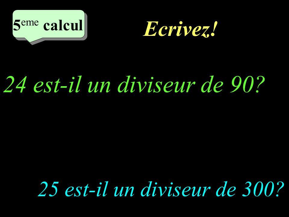Réfléchissez! 4 eme calcul 4 eme calcul 5 eme calcul 25 est-il un diviseur de 300? 24 est-il un diviseur de 90?