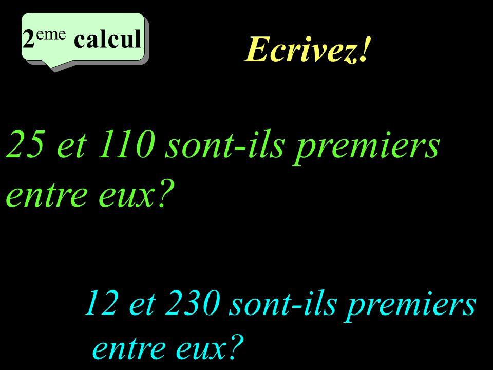 Réfléchissez! 2 eme calcul 2 eme calcul 2 eme calcul 2 eme calcul 12 et 230 sont-ils premiers entre eux? 25 et 110 sont-ils premiers entre eux?