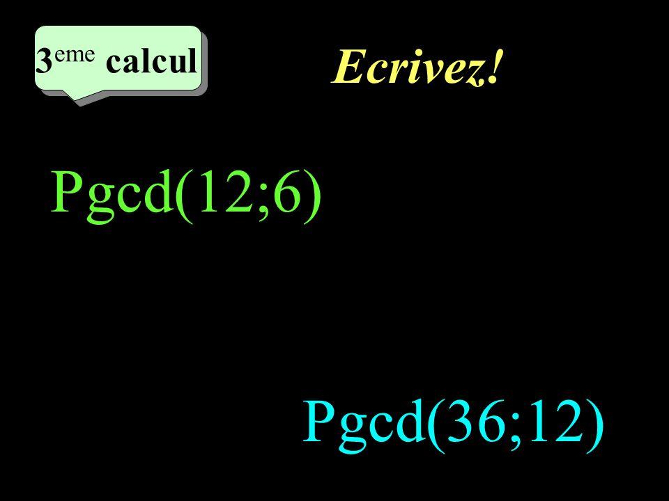 Réfléchissez! 2 eme calcul 3 eme calcul 3 eme calcul 3 eme calcul Pgcd(12;6) Pgcd(36;12)