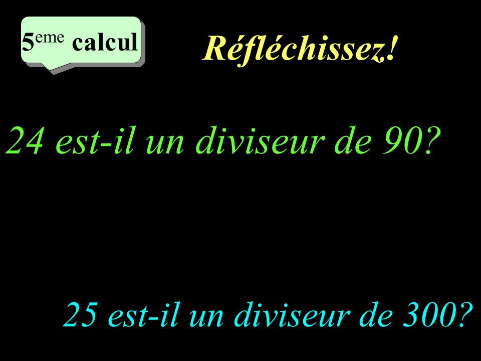 Et encore pour tous! 2 eme calcul 3 eme calcul 3 eme calcul 4 eme calcul Les diviseurs de 24 sont: 1;2;3;4;6;8;12;24 Les diviseurs de 36 sont: 1;2;3;6