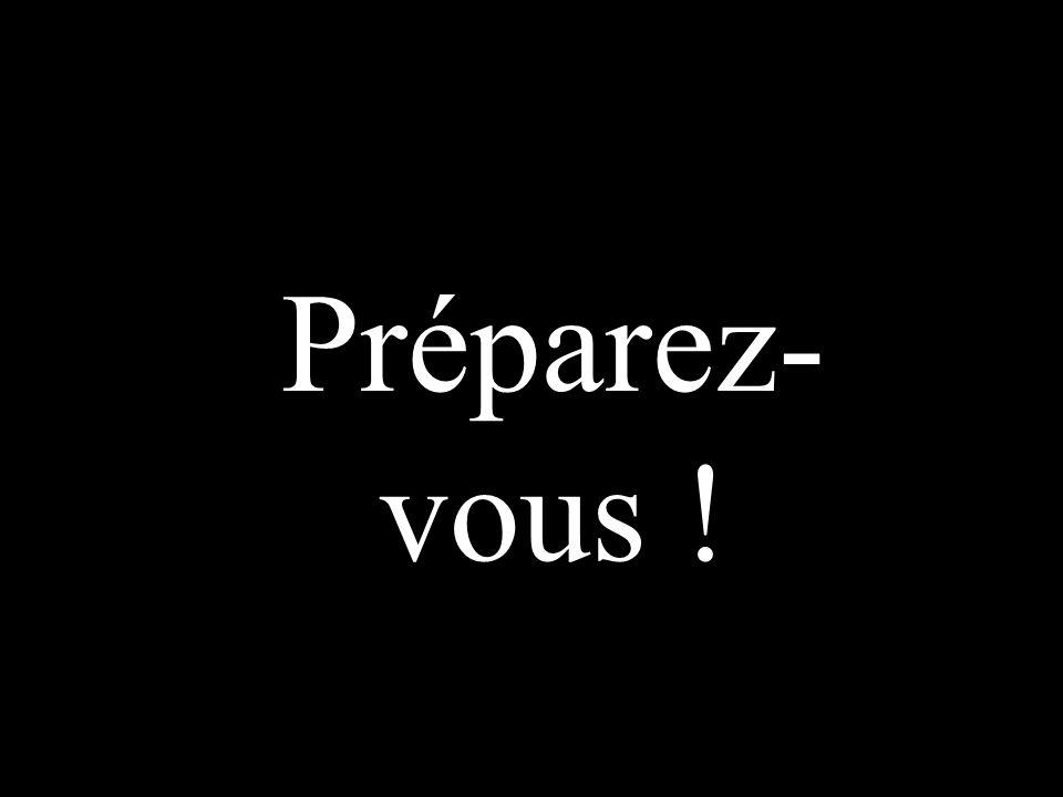 Préparez- vous !