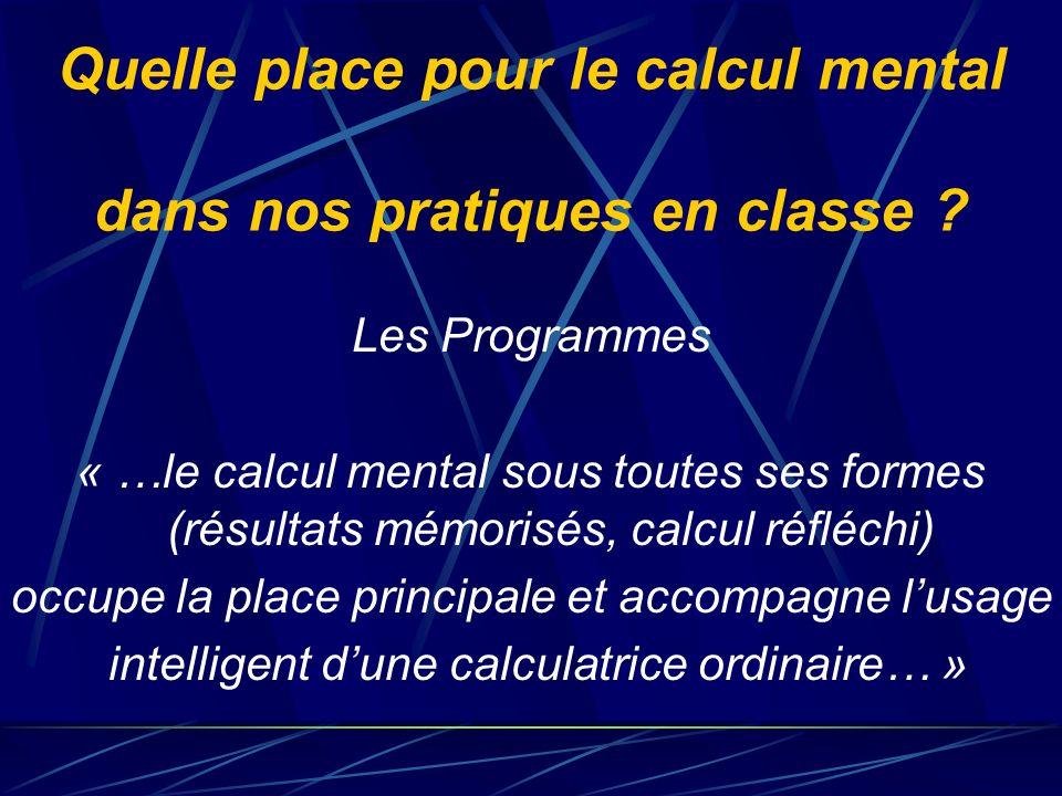Quelle place pour le calcul mental dans nos pratiques en classe ? Les Programmes « …le calcul mental sous toutes ses formes (résultats mémorisés, calc