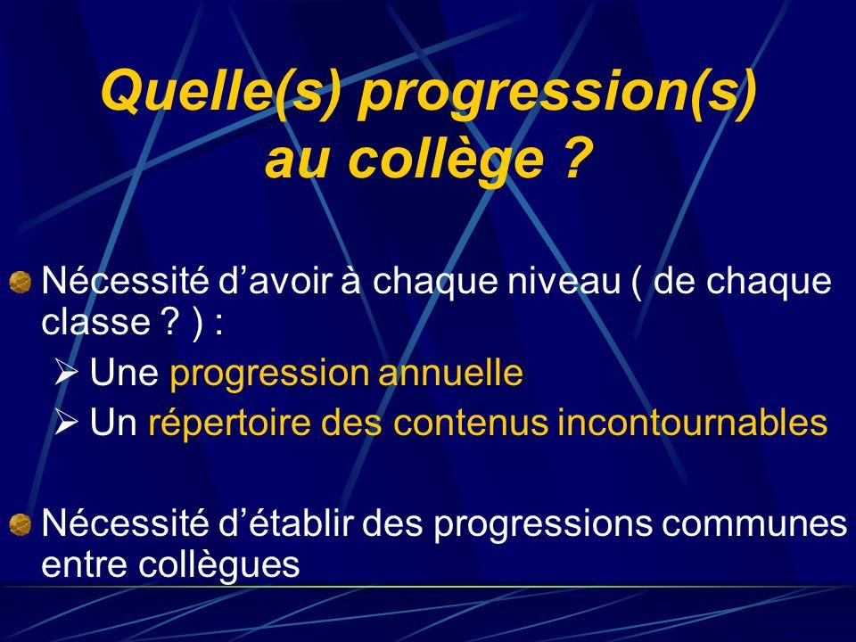 Quelle(s) progression(s) au collège ? Nécessité davoir à chaque niveau ( de chaque classe ? ) : Une progression annuelle Un répertoire des contenus in
