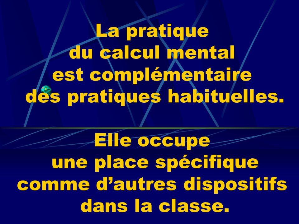 La pratique du calcul mental est complémentaire des pratiques habituelles. Elle occupe une place spécifique comme dautres dispositifs dans la classe.