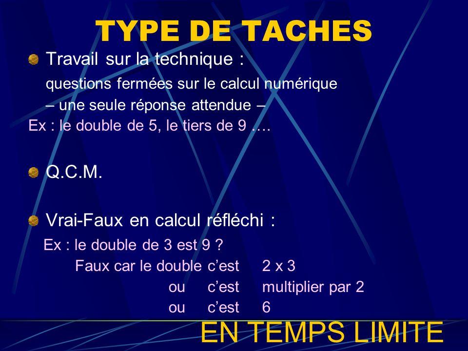 TYPE DE TACHES Travail sur la technique : questions fermées sur le calcul numérique – une seule réponse attendue – Ex : le double de 5, le tiers de 9
