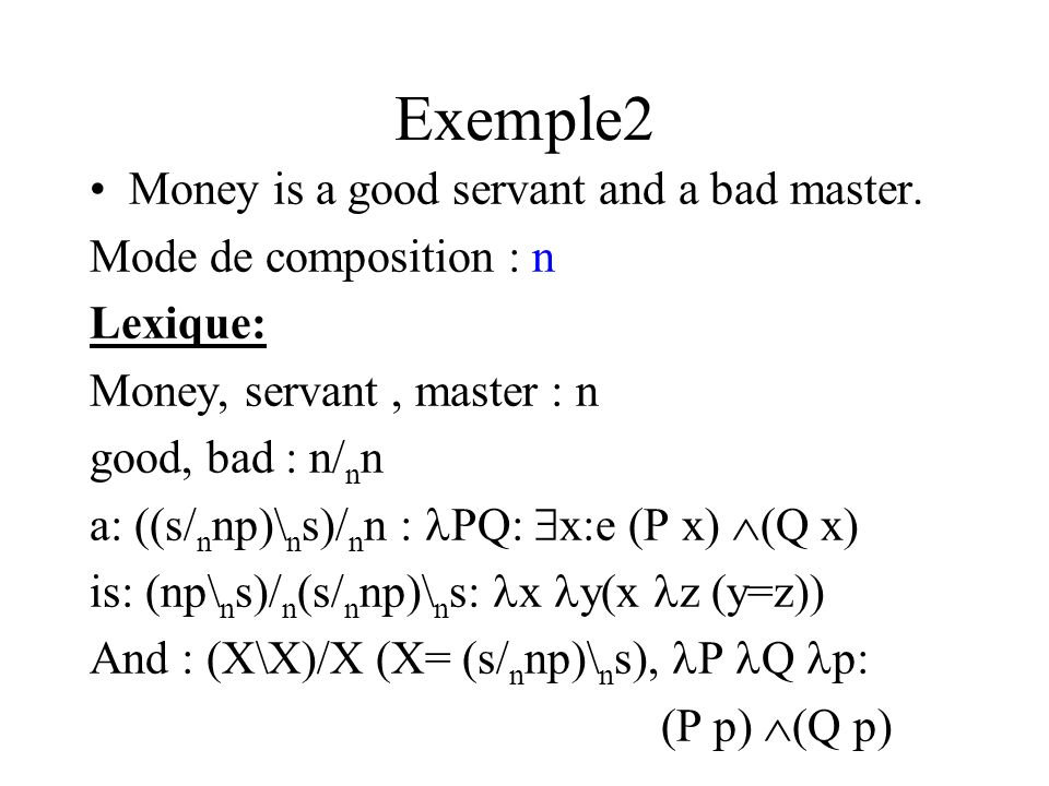 Exemple2 Money is a good servant and a bad master. Mode de composition : n Lexique: Money, servant, master : n good, bad : n/ n n a: ((s/ n np)\ n s)/