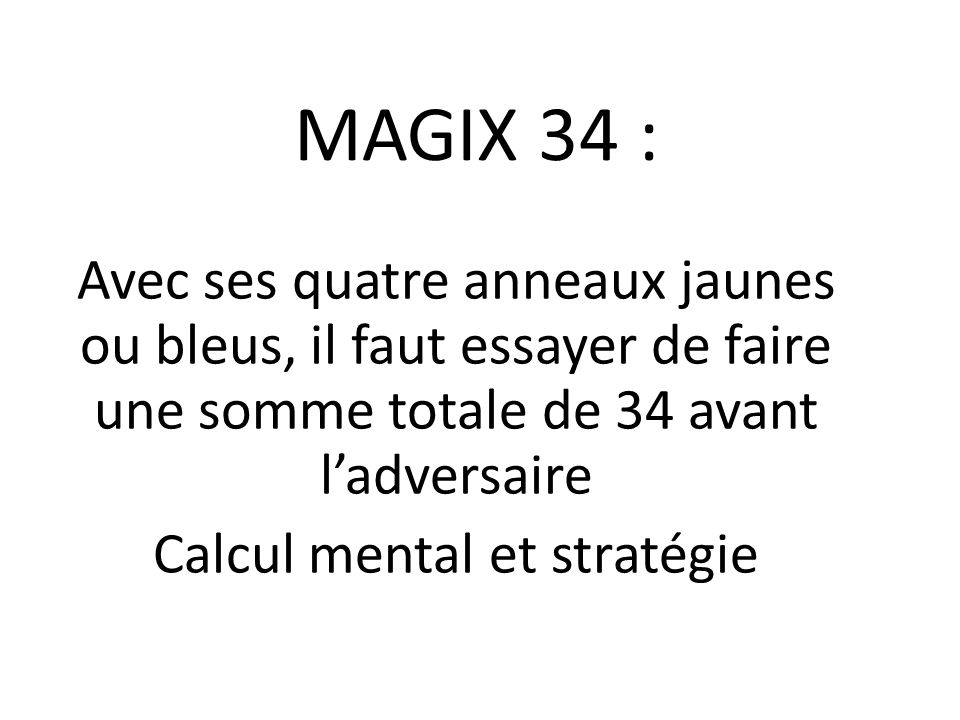 MAGIX 34 : Avec ses quatre anneaux jaunes ou bleus, il faut essayer de faire une somme totale de 34 avant ladversaire Calcul mental et stratégie