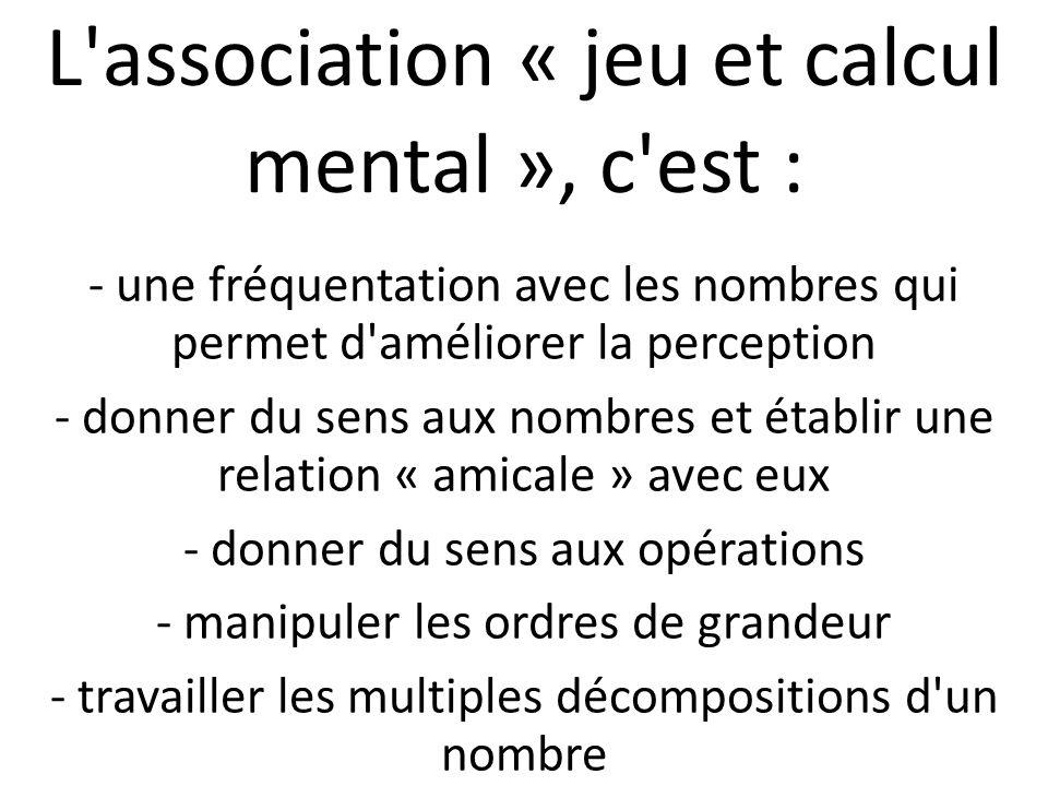 L'association « jeu et calcul mental », c'est : - une fréquentation avec les nombres qui permet d'améliorer la perception - donner du sens aux nombres
