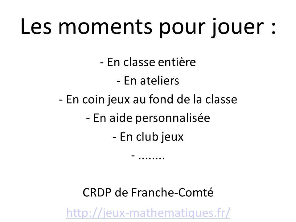 Les moments pour jouer : - En classe entière - En ateliers - En coin jeux au fond de la classe - En aide personnalisée - En club jeux -........ CRDP d