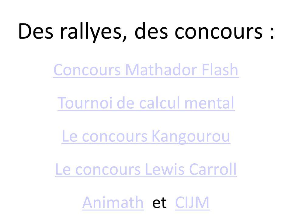 Des rallyes, des concours : Concours Mathador Flash Tournoi de calcul mental Le concours Kangourou Le concours Lewis Carroll AnimathAnimath et CIJMCIJ