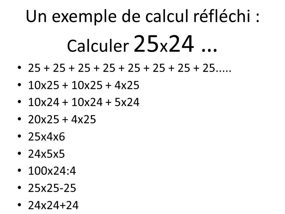 Un exemple de calcul réfléchi : Calculer 25 x 24 … 25 + 25 + 25 + 25 + 25 + 25 + 25 + 25..... 10x25 + 10x25 + 4x25 10x24 + 10x24 + 5x24 20x25 + 4x25 2