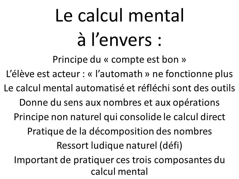 Le calcul mental à lenvers : Principe du « compte est bon » Lélève est acteur : « lautomath » ne fonctionne plus Le calcul mental automatisé et réfléc