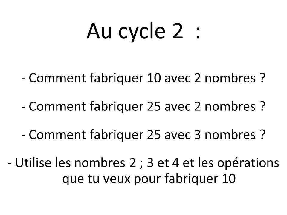 Au cycle 2 : - Comment fabriquer 10 avec 2 nombres ? - Comment fabriquer 25 avec 2 nombres ? - Comment fabriquer 25 avec 3 nombres ? - Utilise les nom