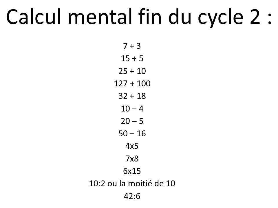 Calcul mental fin du cycle 2 : 7 + 3 15 + 5 25 + 10 127 + 100 32 + 18 10 – 4 20 – 5 50 – 16 4x5 7x8 6x15 10:2 ou la moitié de 10 42:6