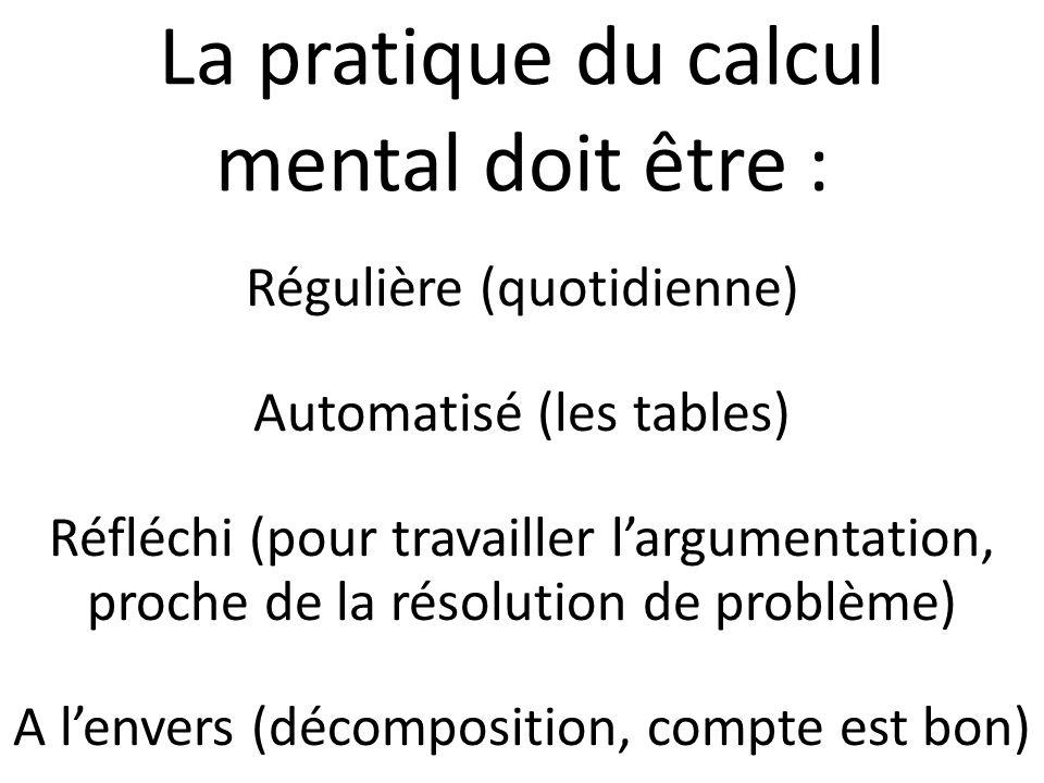 La pratique du calcul mental doit être : Régulière (quotidienne) Automatisé (les tables) Réfléchi (pour travailler largumentation, proche de la résolu