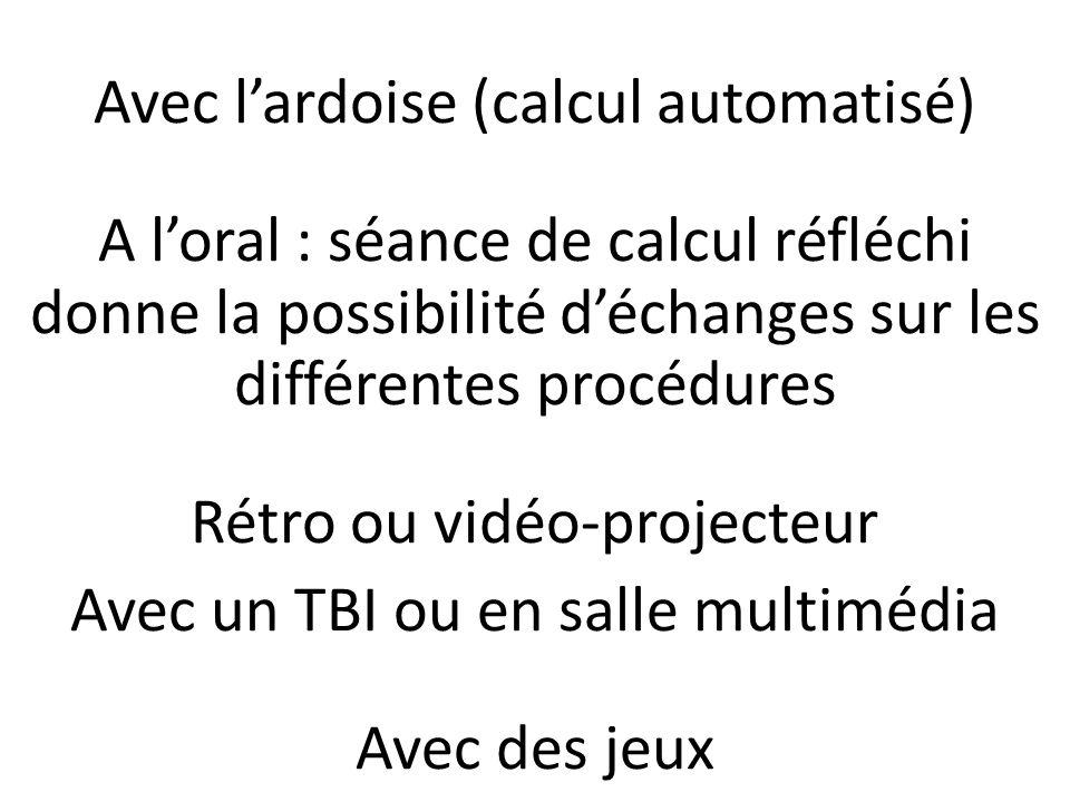 Avec lardoise (calcul automatisé) A loral : séance de calcul réfléchi donne la possibilité déchanges sur les différentes procédures Rétro ou vidéo-pro
