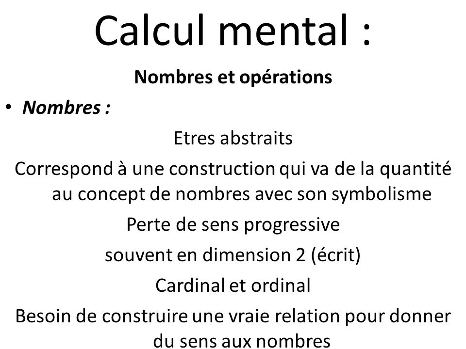 Calcul mental : Nombres et opérations Nombres : Etres abstraits Correspond à une construction qui va de la quantité au concept de nombres avec son sym