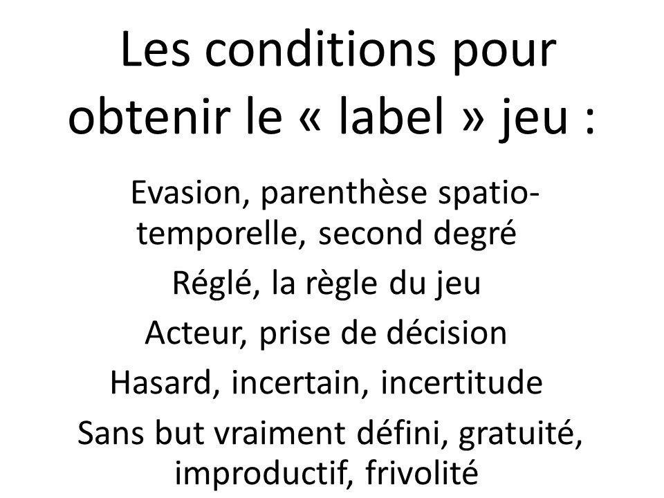 Les conditions pour obtenir le « label » jeu : Evasion, parenthèse spatio- temporelle, second degré Réglé, la règle du jeu Acteur, prise de décision H